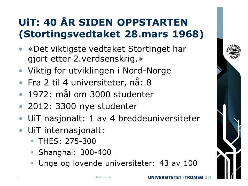 UiT: 40 ÅR SIDEN OPPSTARTEN (Stortingsvedtaket 28.mars 1968) «Det viktigste vedtaket Stortinget har gjort etter 2.verdsenskrig.» Viktig for utviklingen i Nord-Norge Fra 2 til 4 universiteter, nå: 8 1972: mål om 3000 studenter 2012: 3300 nye studenter UiT nasjonalt: 1 av 4 breddeuniversiteter UiT internasjonalt:  THES: 275-300  Shanghai: 300-400  Unge og lovende universiteter: 43 av 100 10.07.20142