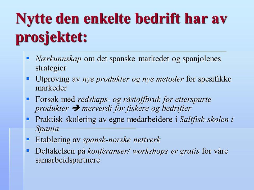 Nytte den enkelte bedrift har av prosjektet:  Nærkunnskap om det spanske markedet og spanjolenes strategier  Utprøving av nye produkter og nye metoder for spesifikke markeder  Forsøk med redskaps- og råstoffbruk for etterspurte produkter  merverdi for fiskere og bedrifter  Praktisk skolering av egne medarbeidere i Saltfisk-skolen i Spania  Etablering av spansk-norske nettverk  Deltakelsen på konferanser/ workshops er gratis for våre samarbeidspartnere