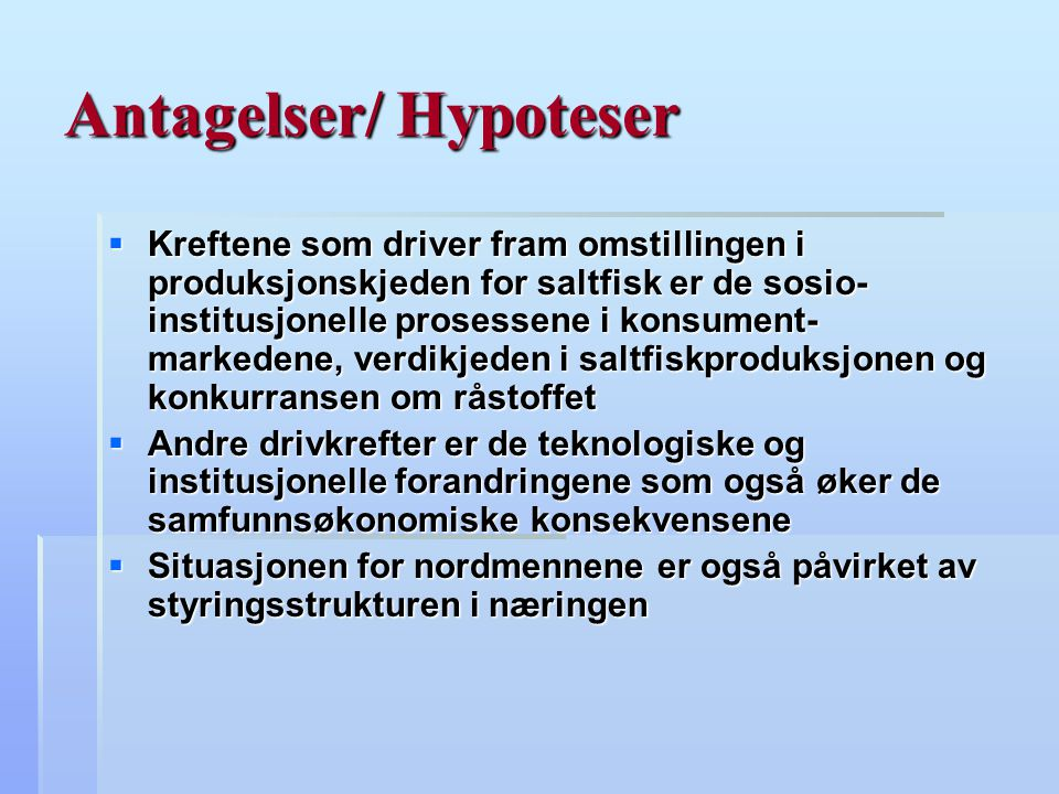 Antagelser/ Hypoteser  Kreftene som driver fram omstillingen i produksjonskjeden for saltfisk er de sosio- institusjonelle prosessene i konsument- ma