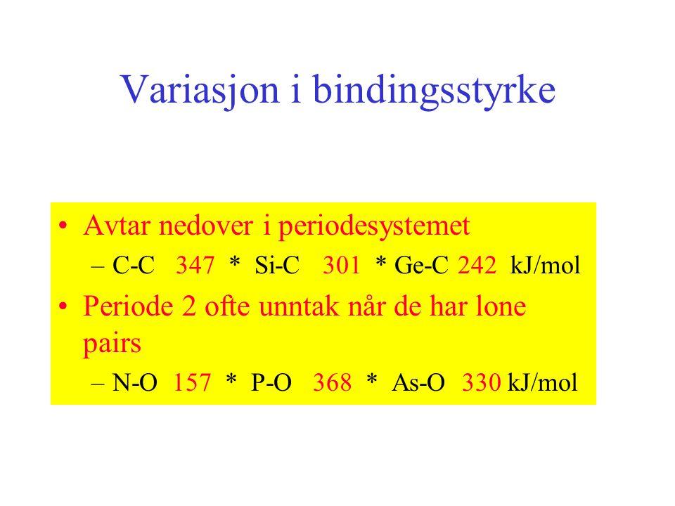Variasjon i bindingsstyrke Avtar nedover i periodesystemet –C-C 347 * Si-C 301 * Ge-C 242 kJ/mol Periode 2 ofte unntak når de har lone pairs –N-O 157