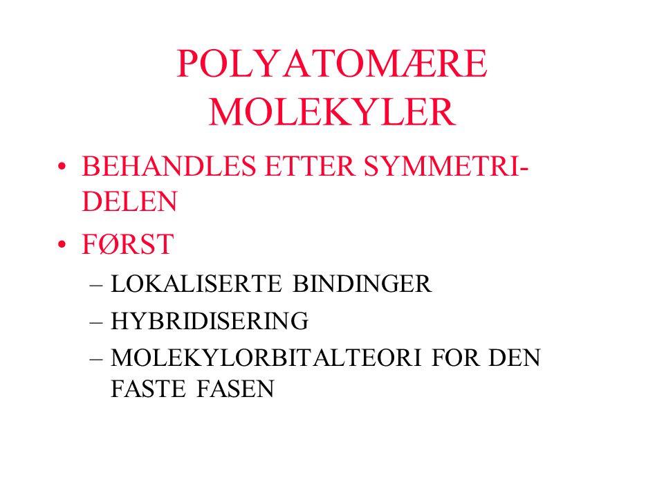 POLYATOMÆRE MOLEKYLER BEHANDLES ETTER SYMMETRI- DELEN FØRST –LOKALISERTE BINDINGER –HYBRIDISERING –MOLEKYLORBITALTEORI FOR DEN FASTE FASEN