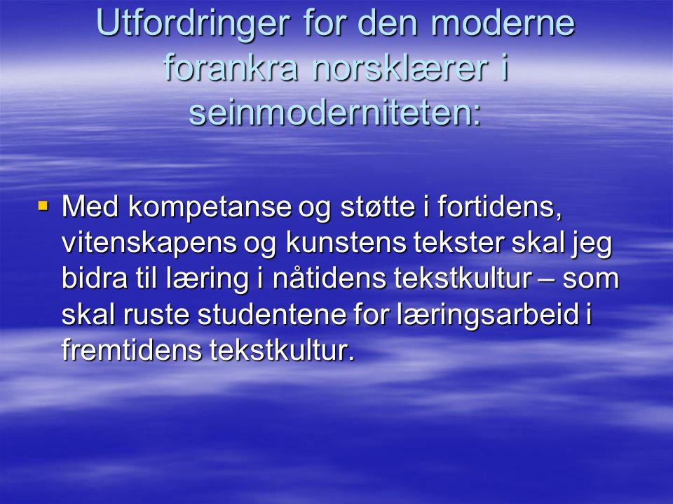 Utfordringer for den moderne forankra norsklærer i seinmoderniteten:  Med kompetanse og støtte i fortidens, vitenskapens og kunstens tekster skal jeg