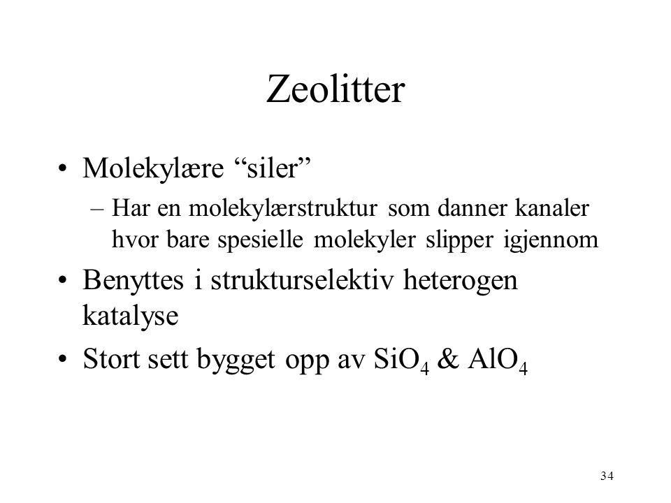 34 Zeolitter Molekylære siler –Har en molekylærstruktur som danner kanaler hvor bare spesielle molekyler slipper igjennom Benyttes i strukturselektiv heterogen katalyse Stort sett bygget opp av SiO 4 & AlO 4