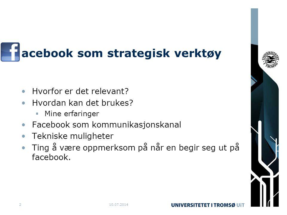 10.07.20142 acebook som strategisk verktøy Hvorfor er det relevant? Hvordan kan det brukes?  Mine erfaringer Facebook som kommunikasjonskanal Teknisk