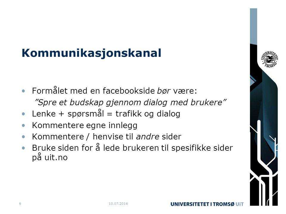 Kommunikasjonskanal Formålet med en facebookside bør være: Spre et budskap gjennom dialog med brukere Lenke + spørsmål = trafikk og dialog Kommentere egne innlegg Kommentere / henvise til andre sider Bruke siden for å lede brukeren til spesifikke sider på uit.no 10.07.20146