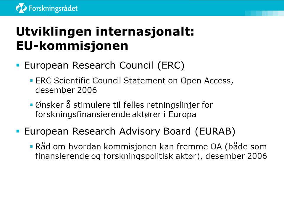 Utviklingen internasjonalt: EU-kommisjonen  European Research Council (ERC)  ERC Scientific Council Statement on Open Access, desember 2006  Ønsker å stimulere til felles retningslinjer for forskningsfinansierende aktører i Europa  European Research Advisory Board (EURAB)  Råd om hvordan kommisjonen kan fremme OA (både som finansierende og forskningspolitisk aktør), desember 2006