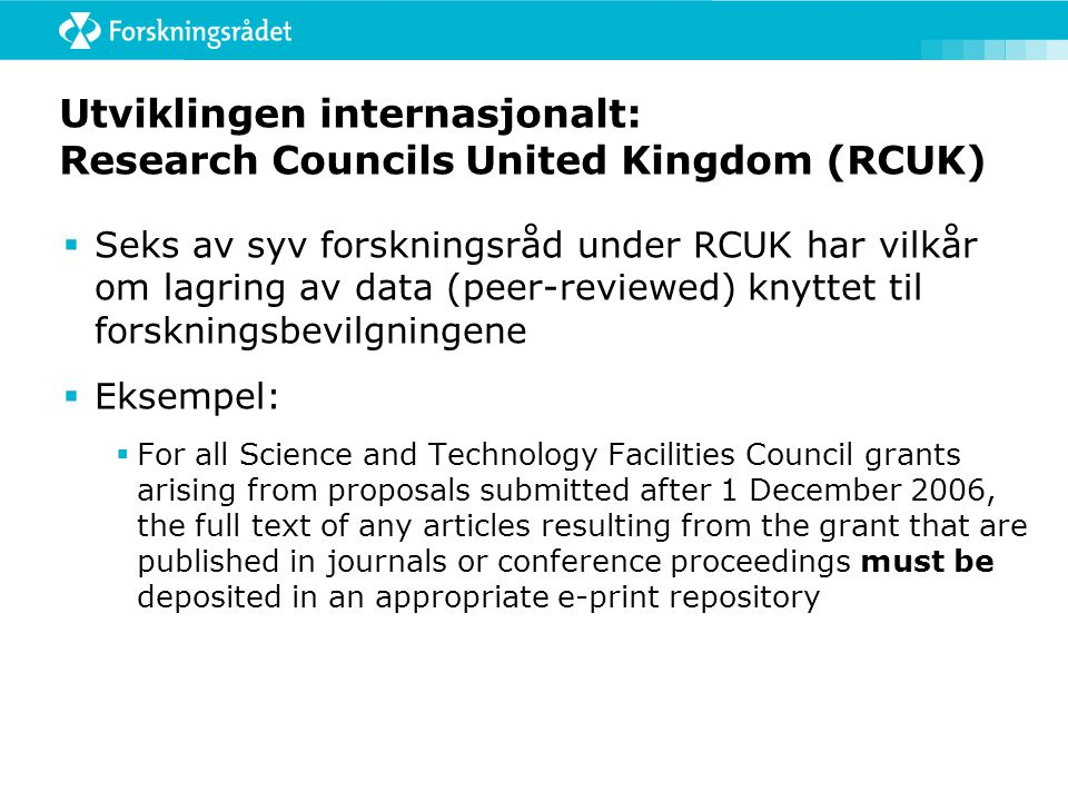 Utviklingen internasjonalt: Research Councils United Kingdom (RCUK)  Seks av syv forskningsråd under RCUK har vilkår om lagring av data (peer-reviewed) knyttet til forskningsbevilgningene  Eksempel:  For all Science and Technology Facilities Council grants arising from proposals submitted after 1 December 2006, the full text of any articles resulting from the grant that are published in journals or conference proceedings must be deposited in an appropriate e-print repository