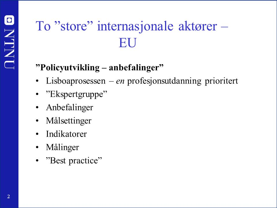 2 To store internasjonale aktører – EU Policyutvikling – anbefalinger Lisboaprosessen – en profesjonsutdanning prioritert Ekspertgruppe Anbefalinger Målsettinger Indikatorer Målinger Best practice