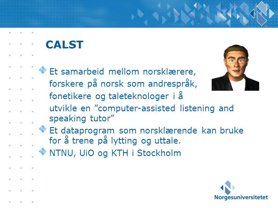 CALST Et samarbeid mellom norsklærere, forskere på norsk som andrespråk, fonetikere og taleteknologer i å utvikle en computer-assisted listening and speaking tutor Et dataprogram som norsklærende kan bruke for å trene på lytting og uttale.