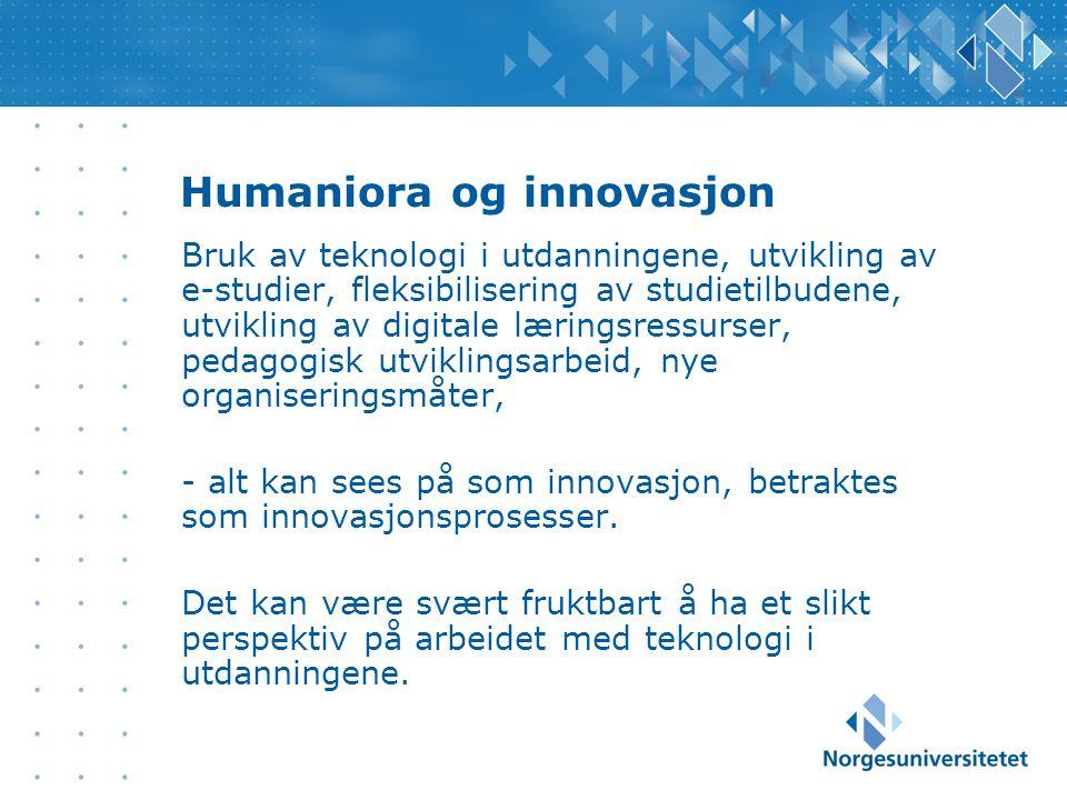 Humaniora og innovasjon Bruk av teknologi i utdanningene, utvikling av e-studier, fleksibilisering av studietilbudene, utvikling av digitale læringsressurser, pedagogisk utviklingsarbeid, nye organiseringsmåter, - alt kan sees på som innovasjon, betraktes som innovasjonsprosesser.