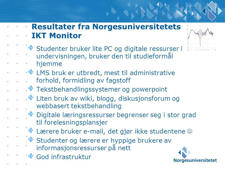 Resultater fra Norgesuniversitetets IKT Monitor Studenter bruker lite PC og digitale ressurser i undervisningen, bruker den til studieformål hjemme LMS bruk er utbredt, mest til administrative forhold, formidling av fagstoff Tekstbehandlingssystemer og powerpoint Liten bruk av wiki, blogg, diskusjonsforum og webbasert tekstbehandling Digitale læringsressurser begrenser seg i stor grad til forelesningsplansjer Lærere bruker e-mail, det gjør ikke studentene Studenter og lærere er hyppige brukere av informasjonsressurser på nett God infrastruktur