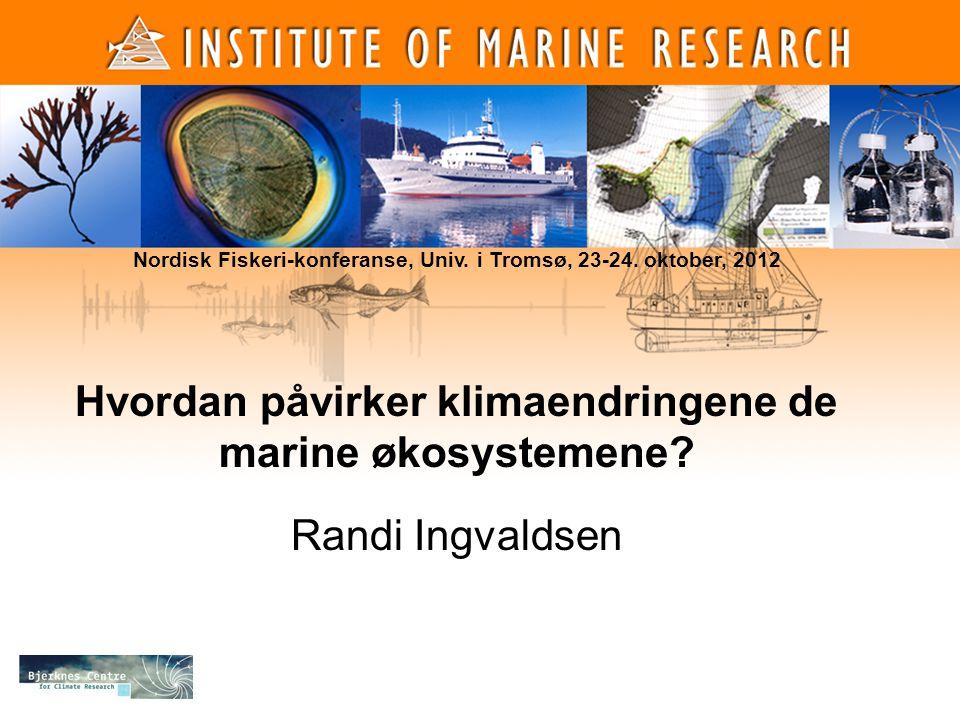 Hvordan påvirker klimaendringene de marine økosystemene? Randi Ingvaldsen Institute of Marine Research, 27. April, 2010. Nordisk Fiskeri-konferanse, U