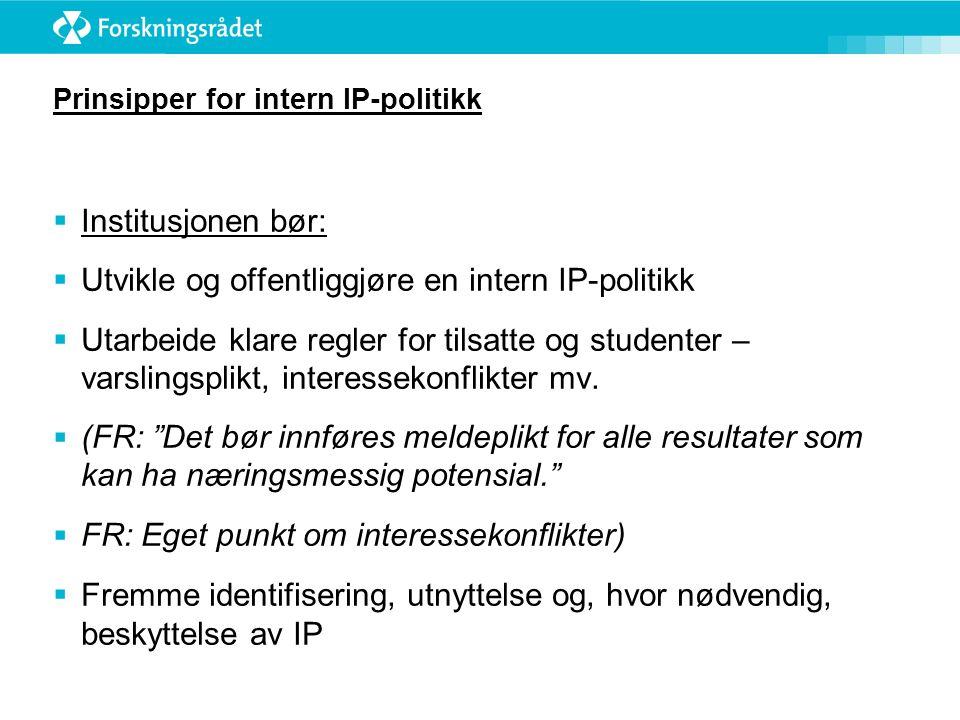 Prinsipper for intern IP-politikk  Institusjonen bør:  Utvikle og offentliggjøre en intern IP-politikk  Utarbeide klare regler for tilsatte og studenter – varslingsplikt, interessekonflikter mv.
