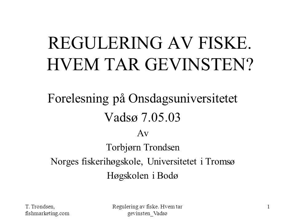 T. Trondsen, fishmarketing.com Regulering av fiske. Hvem tar gevinsten_Vadsø 1 REGULERING AV FISKE. HVEM TAR GEVINSTEN? Forelesning på Onsdagsuniversi