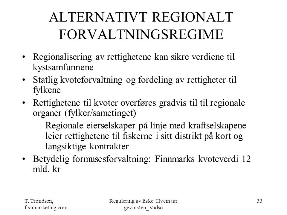 T. Trondsen, fishmarketing.com Regulering av fiske. Hvem tar gevinsten_Vadsø 33 ALTERNATIVT REGIONALT FORVALTNINGSREGIME Regionalisering av rettighete