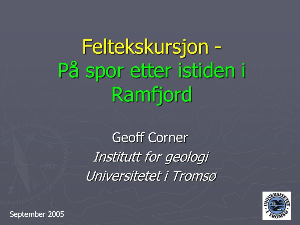 Feltekskursjon - På spor etter istiden i Ramfjord Geoff Corner Institutt for geologi Universitetet i Tromsø September 2005