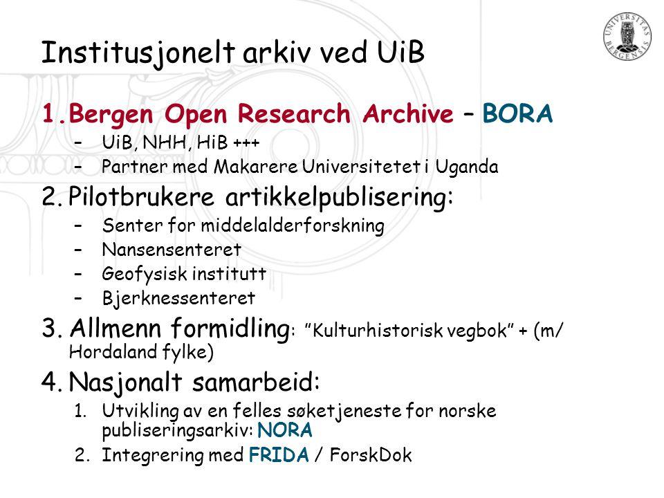 Institusjonelt arkiv ved UiB 1.Bergen Open Research Archive – BORA –UiB, NHH, HiB +++ –Partner med Makarere Universitetet i Uganda 2.Pilotbrukere arti