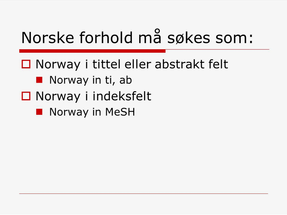 Norske forhold må søkes som:  Norway i tittel eller abstrakt felt Norway in ti, ab  Norway i indeksfelt Norway in MeSH