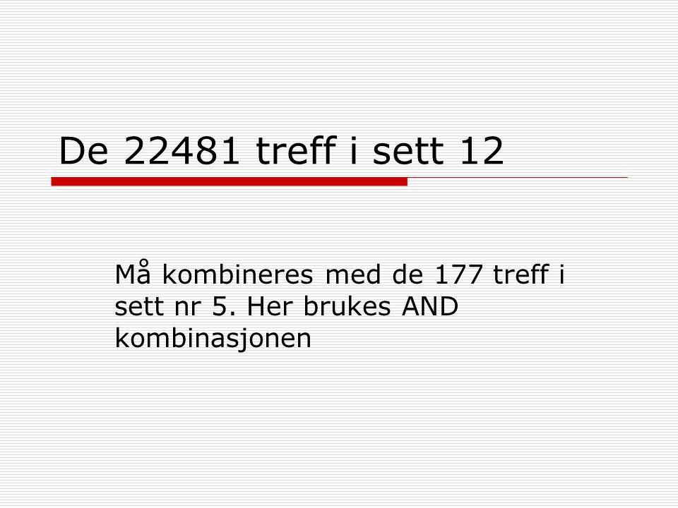 De 22481 treff i sett 12 Må kombineres med de 177 treff i sett nr 5. Her brukes AND kombinasjonen
