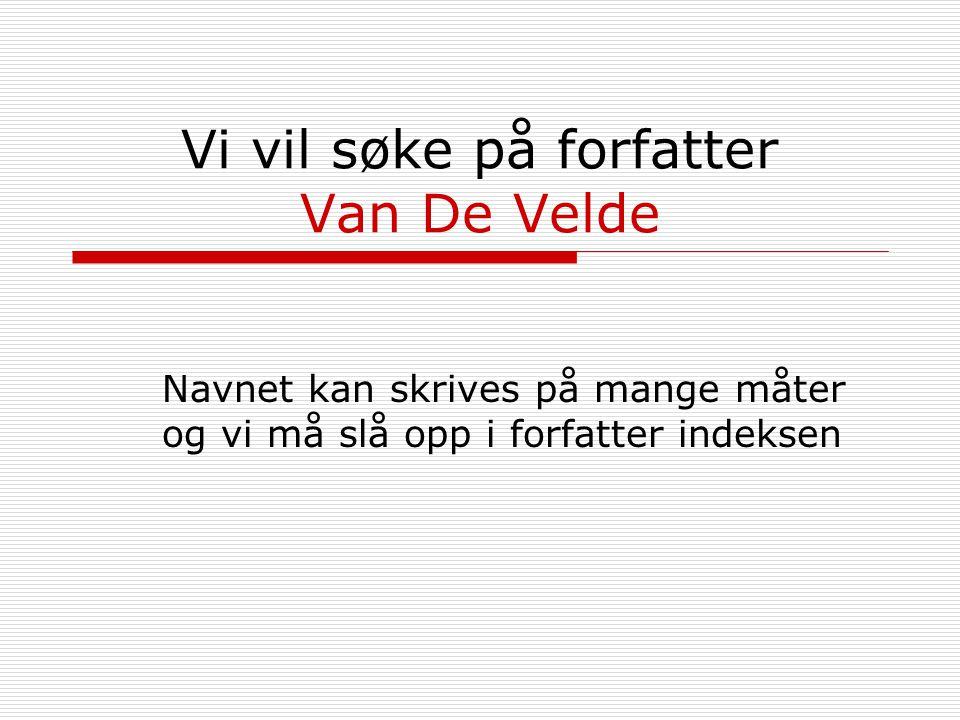 Vi vil søke på forfatter Van De Velde Navnet kan skrives på mange måter og vi må slå opp i forfatter indeksen