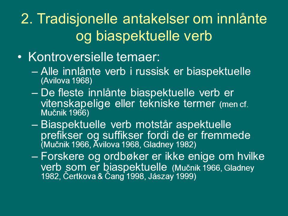 2. Tradisjonelle antakelser om innlånte og biaspektuelle verb Kontroversielle temaer: –Alle innlånte verb i russisk er biaspektuelle (Avilova 1968) –D