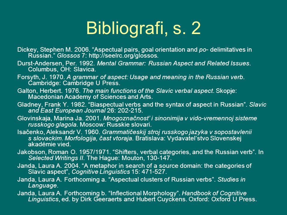 "Bibliografi, s. 2 Dickey, Stephen M. 2006. ""Aspectual pairs, goal orientation and po- delimitatives in Russian."" Glossos 7: http://seelrc.org/glossos."