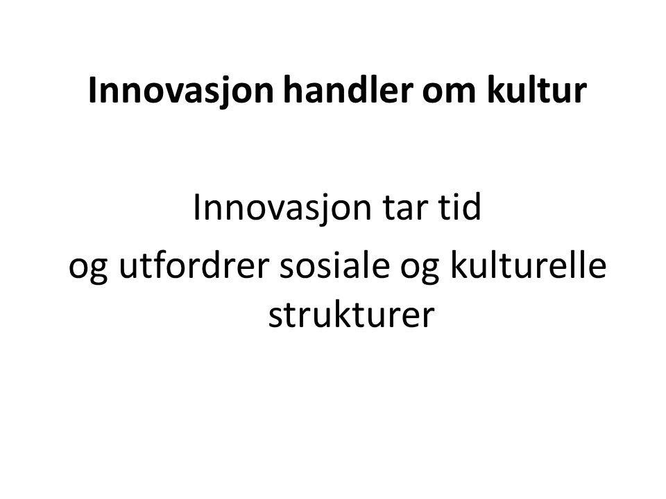 Innovasjon handler om kultur Innovasjon tar tid og utfordrer sosiale og kulturelle strukturer