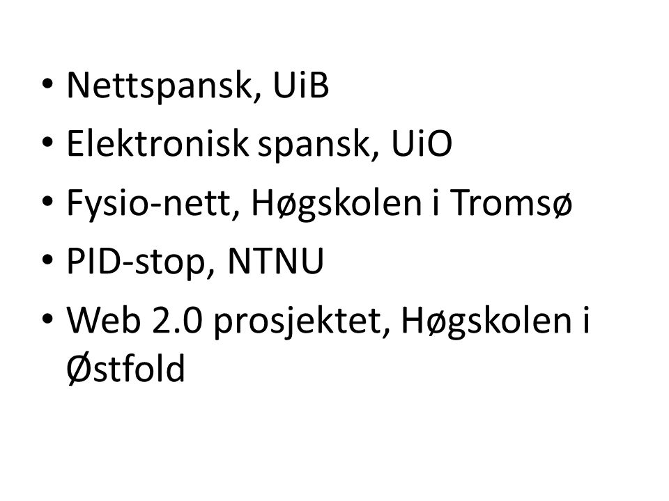 Nettspansk, UiB Elektronisk spansk, UiO Fysio-nett, Høgskolen i Tromsø PID-stop, NTNU Web 2.0 prosjektet, Høgskolen i Østfold