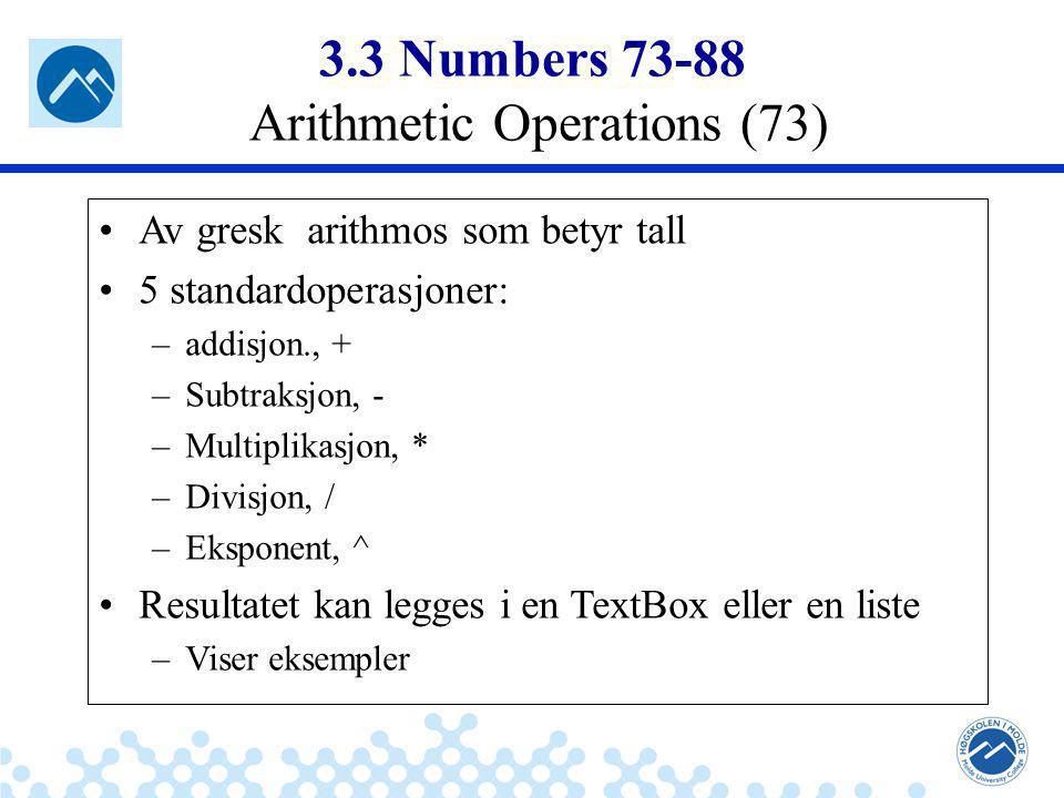 Jæger: Robuste og sikre systemer 3.3 Numbers 73-88 Arithmetic Operations (73) Av gresk arithmos som betyr tall 5 standardoperasjoner: –addisjon., + –Subtraksjon, - –Multiplikasjon, * –Divisjon, / –Eksponent, ^ Resultatet kan legges i en TextBox eller en liste –Viser eksempler