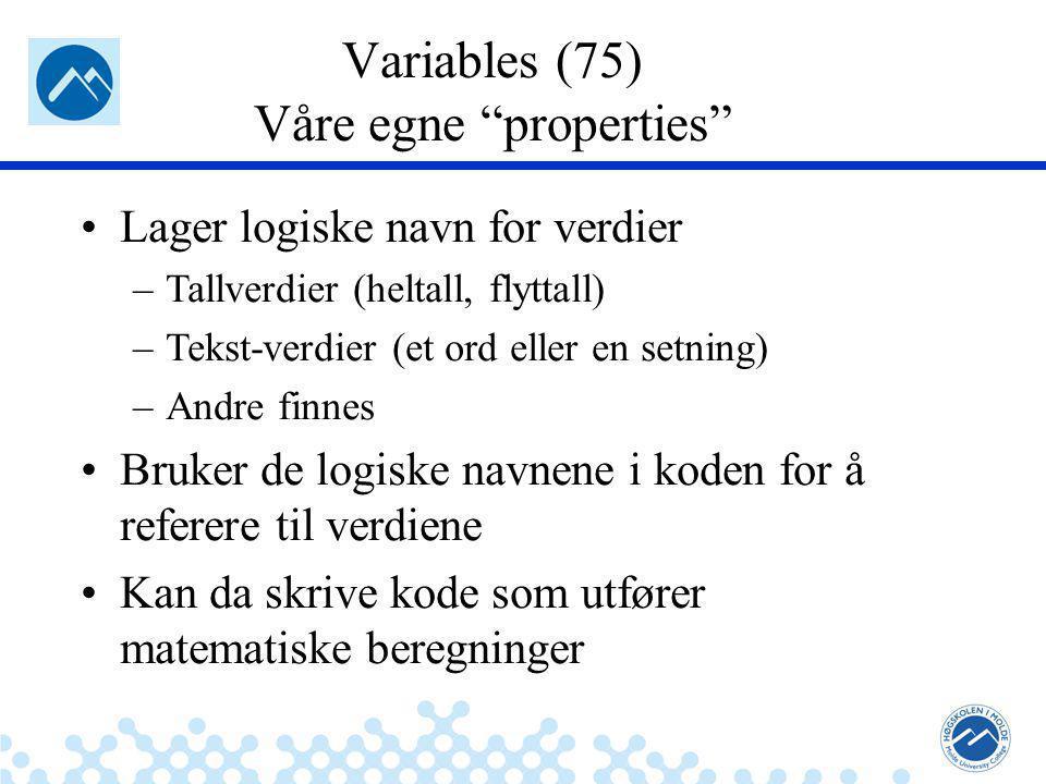 Jæger: Robuste og sikre systemer Variables (75) Våre egne properties Lager logiske navn for verdier –Tallverdier (heltall, flyttall) –Tekst-verdier (et ord eller en setning) –Andre finnes Bruker de logiske navnene i koden for å referere til verdiene Kan da skrive kode som utfører matematiske beregninger