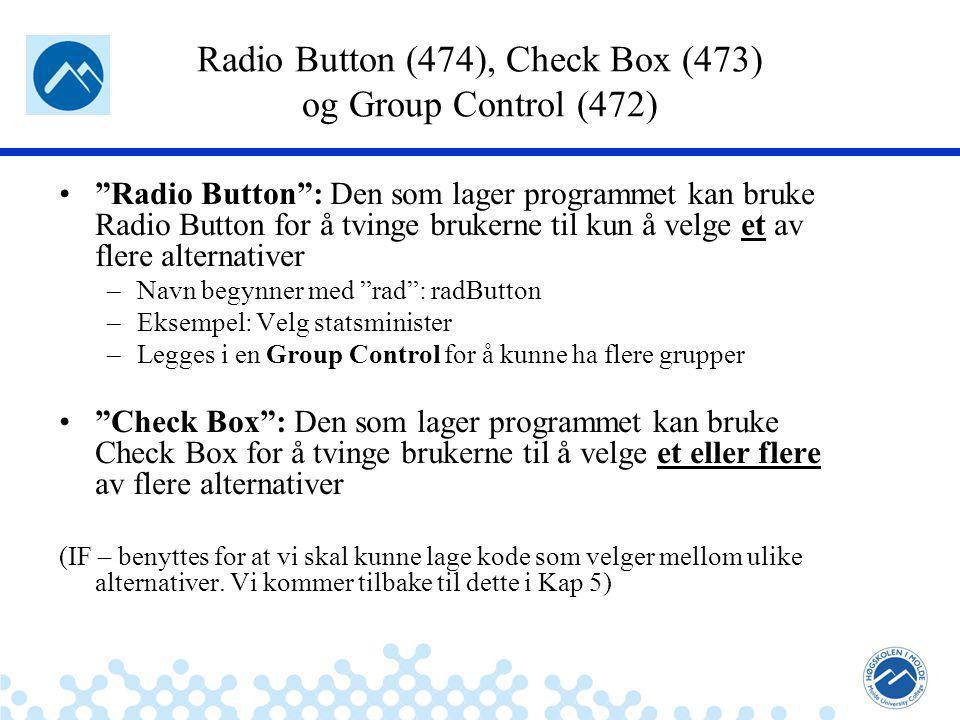 Jæger: Robuste og sikre systemer Radio Button (474), Check Box (473) og Group Control (472) Radio Button : Den som lager programmet kan bruke Radio Button for å tvinge brukerne til kun å velge et av flere alternativer –Navn begynner med rad : radButton –Eksempel: Velg statsminister –Legges i en Group Control for å kunne ha flere grupper Check Box : Den som lager programmet kan bruke Check Box for å tvinge brukerne til å velge et eller flere av flere alternativer (IF – benyttes for at vi skal kunne lage kode som velger mellom ulike alternativer.