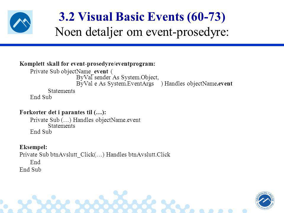 Jæger: Robuste og sikre systemer 3.2 Visual Basic Events (60-73) Noen detaljer om event-prosedyre: Komplett skall for event-prosedyre/eventprogram: Private Sub objectName_event ( ByVal sender As System.Object, ByVal e As System.EventArgs ) Handles objectName.event Statements End Sub Forkorter det i parantes til (…): Private Sub (…) Handles objectName.event Statements End Sub Eksempel: Private Sub btnAvslutt_Click(…) Handles btnAvslutt.Click End End Sub