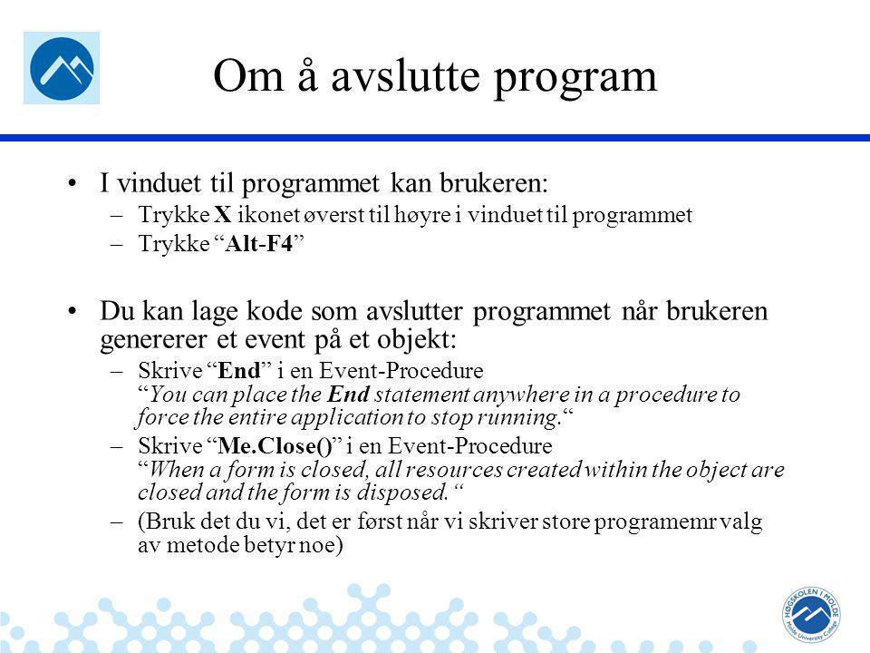 Jæger: Robuste og sikre systemer Om å avslutte program I vinduet til programmet kan brukeren: –Trykke X ikonet øverst til høyre i vinduet til programmet –Trykke Alt-F4 Du kan lage kode som avslutter programmet når brukeren genererer et event på et objekt: –Skrive End i en Event-Procedure You can place the End statement anywhere in a procedure to force the entire application to stop running. –Skrive Me.Close() i en Event-Procedure When a form is closed, all resources created within the object are closed and the form is disposed. –(Bruk det du vi, det er først når vi skriver store programemr valg av metode betyr noe)
