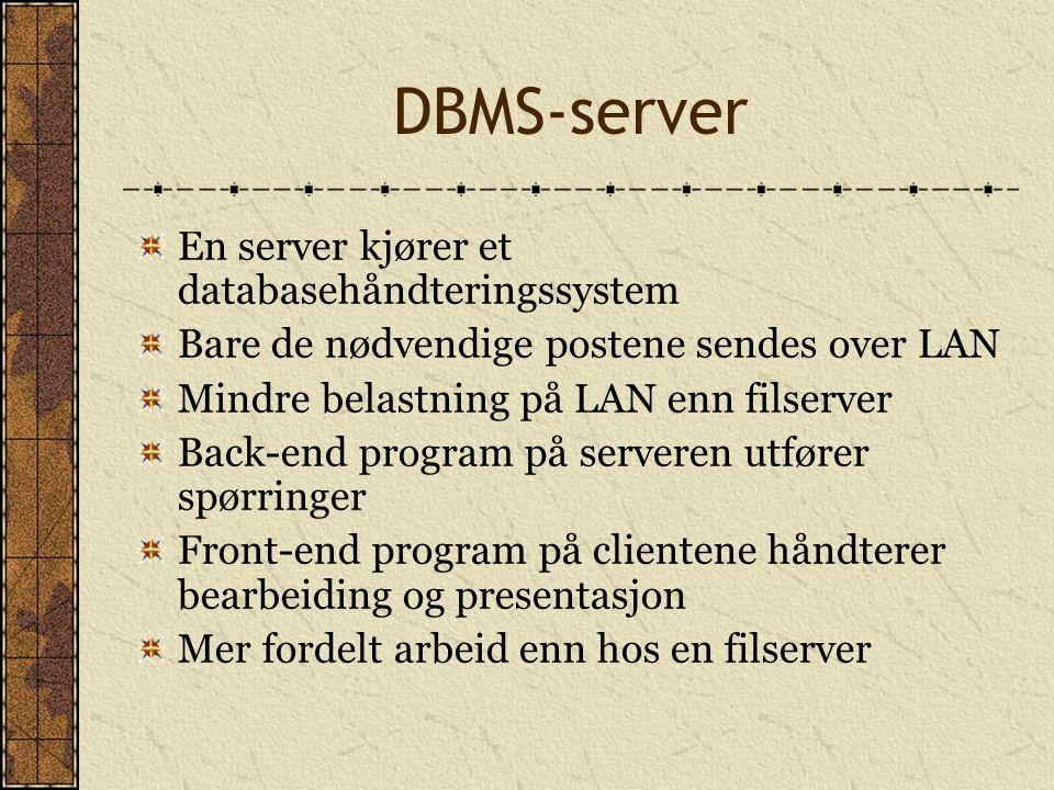 DBMS-server En server kjører et databasehåndteringssystem Bare de nødvendige postene sendes over LAN Mindre belastning på LAN enn filserver Back-end p
