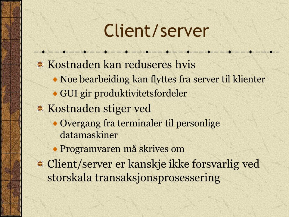 Client/server Kostnaden kan reduseres hvis Noe bearbeiding kan flyttes fra server til klienter GUI gir produktivitetsfordeler Kostnaden stiger ved Ove