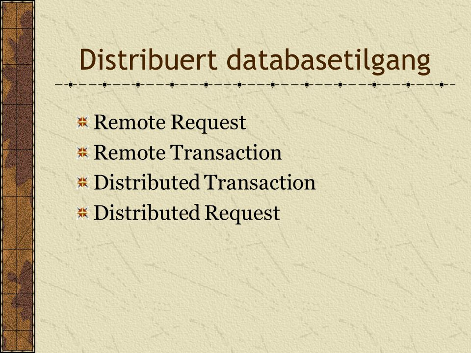 Distribuert databasetilgang Remote Request Remote Transaction Distributed Transaction Distributed Request