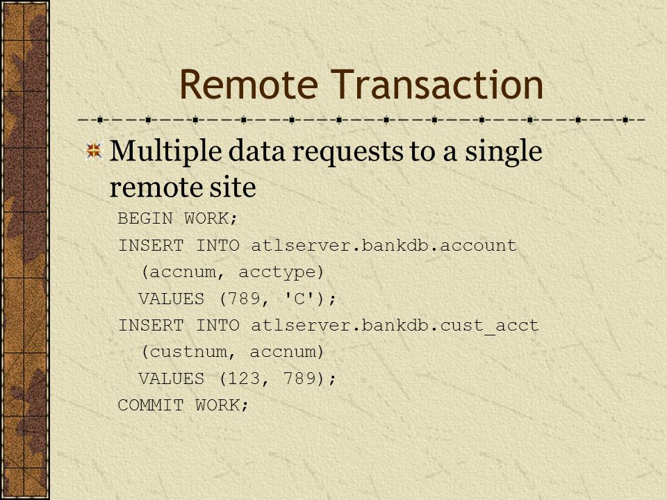 Remote Transaction Multiple data requests to a single remote site BEGIN WORK; INSERT INTO atlserver.bankdb.account (accnum, acctype) VALUES (789, C ); INSERT INTO atlserver.bankdb.cust_acct (custnum, accnum) VALUES (123, 789); COMMIT WORK;