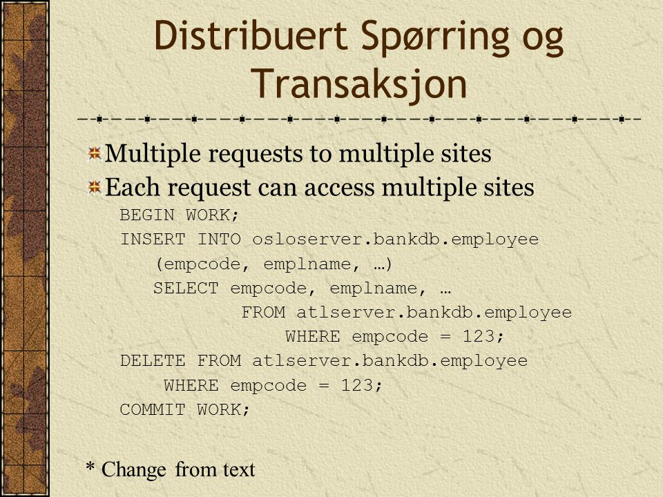 Distribuert Spørring og Transaksjon Multiple requests to multiple sites Each request can access multiple sites BEGIN WORK; INSERT INTO osloserver.bank