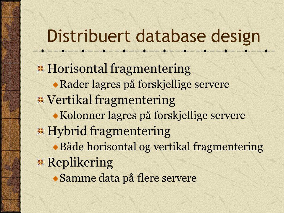 Distribuert database design Horisontal fragmentering Rader lagres på forskjellige servere Vertikal fragmentering Kolonner lagres på forskjellige serve