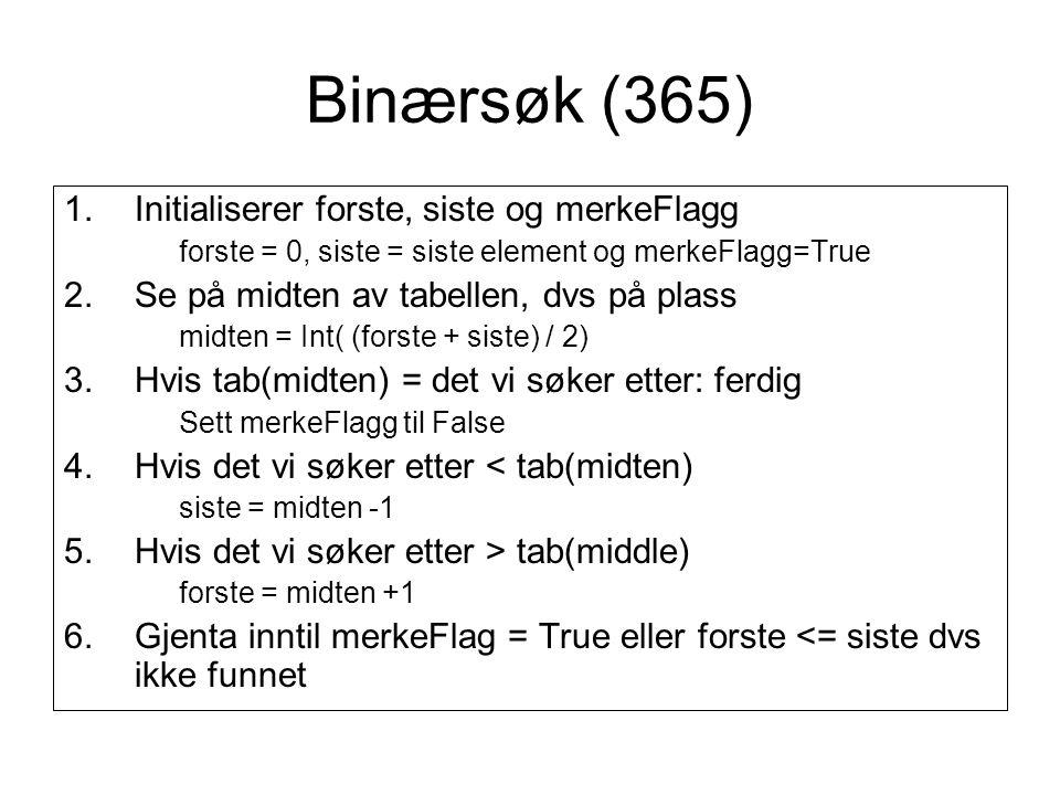 Binærsøk (365) 1.Initialiserer forste, siste og merkeFlagg forste = 0, siste = siste element og merkeFlagg=True 2.Se på midten av tabellen, dvs på pla