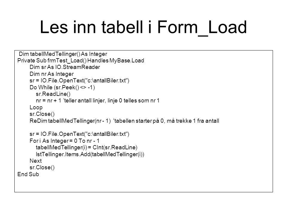 Les inn tabell i Form_Load Dim tabellMedTellinger() As Integer Private Sub frmTest_Load() Handles MyBase.Load Dim sr As IO.StreamReader Dim nr As Integer sr = IO.File.OpenText( c:\antallBiler.txt ) Do While (sr.Peek() <> -1) sr.ReadLine() nr = nr + 1 'teller antall linjer, linje 0 telles som nr 1 Loop sr.Close() ReDim tabellMedTellinger(nr - 1) tabellen starter på 0, må trekke 1 fra antall sr = IO.File.OpenText( c:\antallBiler.txt ) For i As Integer = 0 To nr - 1 tabellMedTellinger(i) = CInt(sr.ReadLine) lstTellinger.Items.Add(tabellMedTellinger(i)) Next sr.Close() End Sub