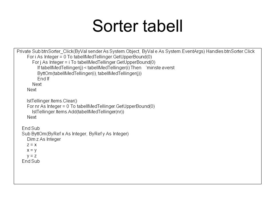 Sorter tabell Private Sub btnSorter_Click(ByVal sender As System.Object, ByVal e As System.EventArgs) Handles btnSorter.Click For i As Integer = 0 To tabellMedTellinger.GetUpperBound(0) For j As Integer = i To tabellMedTellinger.GetUpperBound(0) If tabellMedTellinger(j) < tabellMedTellinger(i) Then 'minste øverst ByttOm(tabellMedTellinger(i), tabellMedTellinger(j)) End If Next lstTellinger.Items.Clear() For nr As Integer = 0 To tabellMedTellinger.GetUpperBound(0) lstTellinger.Items.Add(tabellMedTellinger(nr)) Next End Sub Sub ByttOm(ByRef x As Integer, ByRef y As Integer) Dim z As Integer z = x x = y y = z End Sub