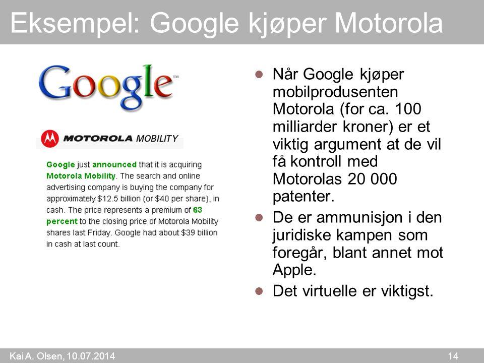 Kai A. Olsen, 10.07.2014 14 Eksempel: Google kjøper Motorola Når Google kjøper mobilprodusenten Motorola (for ca. 100 milliarder kroner) er et viktig