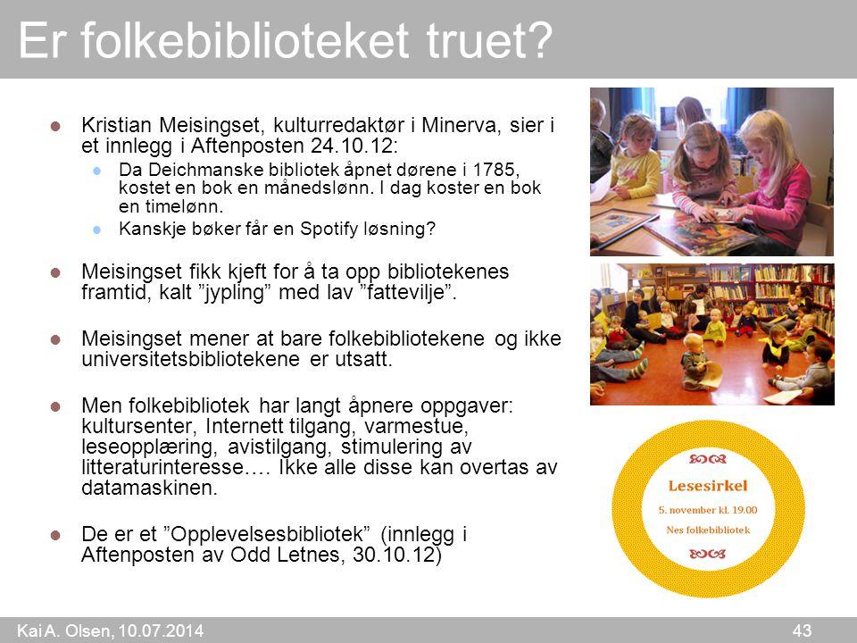 Kai A. Olsen, 10.07.2014 43 Er folkebiblioteket truet? Kristian Meisingset, kulturredaktør i Minerva, sier i et innlegg i Aftenposten 24.10.12: Da Dei