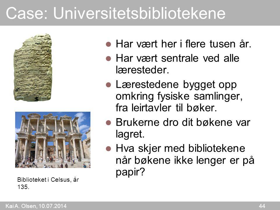 Kai A. Olsen, 10.07.2014 44 Case: Universitetsbibliotekene Har vært her i flere tusen år. Har vært sentrale ved alle læresteder. Lærestedene bygget op