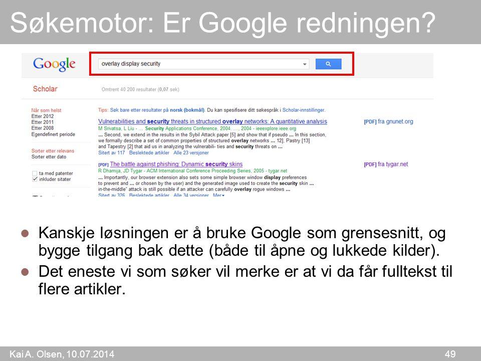 Kai A. Olsen, 10.07.2014 49 Søkemotor: Er Google redningen? Kanskje løsningen er å bruke Google som grensesnitt, og bygge tilgang bak dette (både til