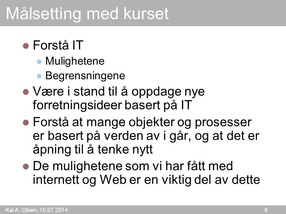 Kai A. Olsen, 10.07.2014 6 Målsetting med kurset Forstå IT Mulighetene Begrensningene Være i stand til å oppdage nye forretningsideer basert på IT For