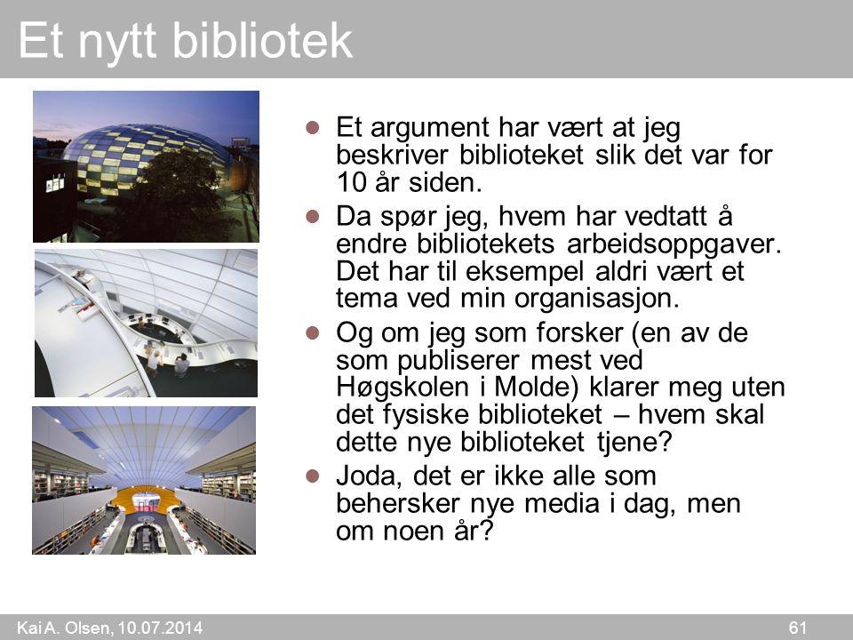 Kai A. Olsen, 10.07.2014 61 Et nytt bibliotek Et argument har vært at jeg beskriver biblioteket slik det var for 10 år siden. Da spør jeg, hvem har ve