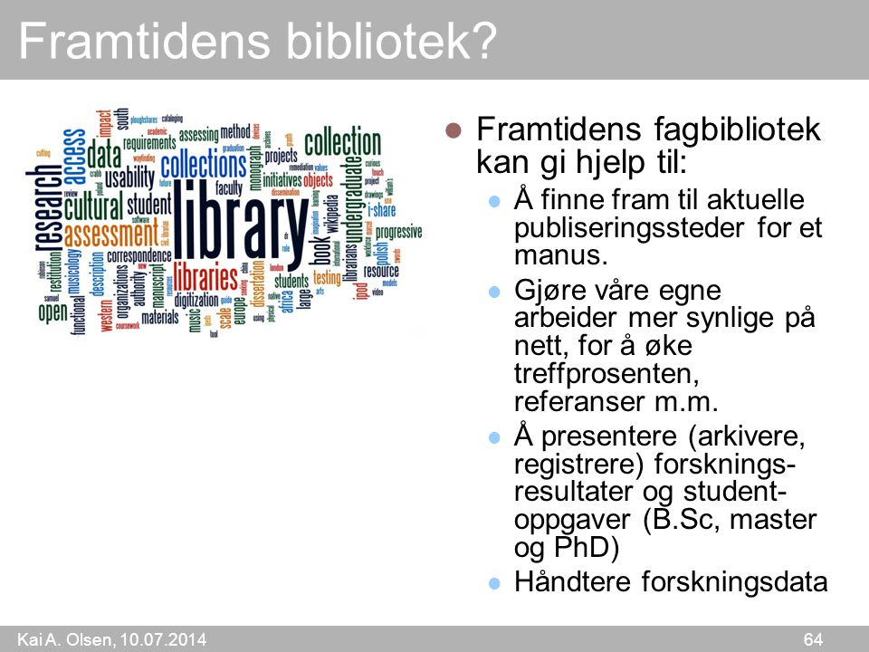 Kai A. Olsen, 10.07.2014 64 Framtidens bibliotek? Framtidens fagbibliotek kan gi hjelp til: Å finne fram til aktuelle publiseringssteder for et manus.