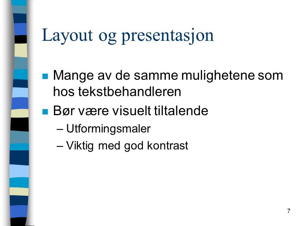 7 Layout og presentasjon n Mange av de samme mulighetene som hos tekstbehandleren n Bør være visuelt tiltalende –Utformingsmaler –Viktig med god kontrast